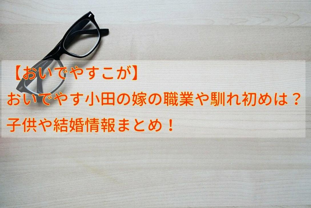 【おいでやすこが】 おいでやす小田の嫁の職業や馴れ初めは?子供や結婚情報まとめ!