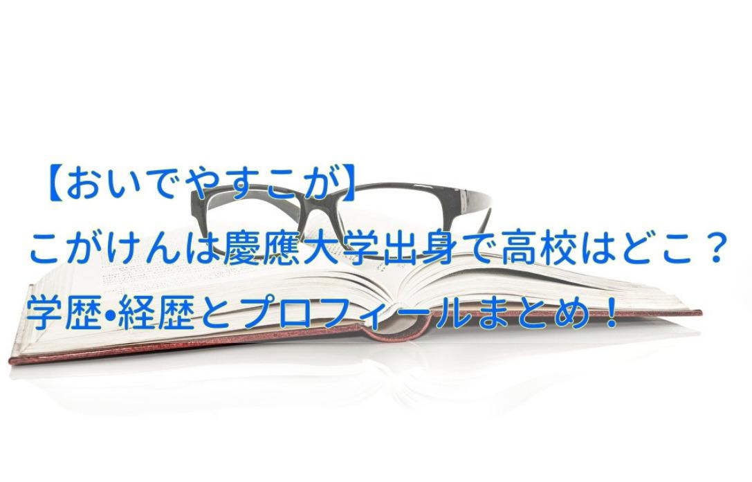 おいでやすこが こがけんは慶應大学出身で高校はどこ?学歴経歴とプロフィールまとめ!