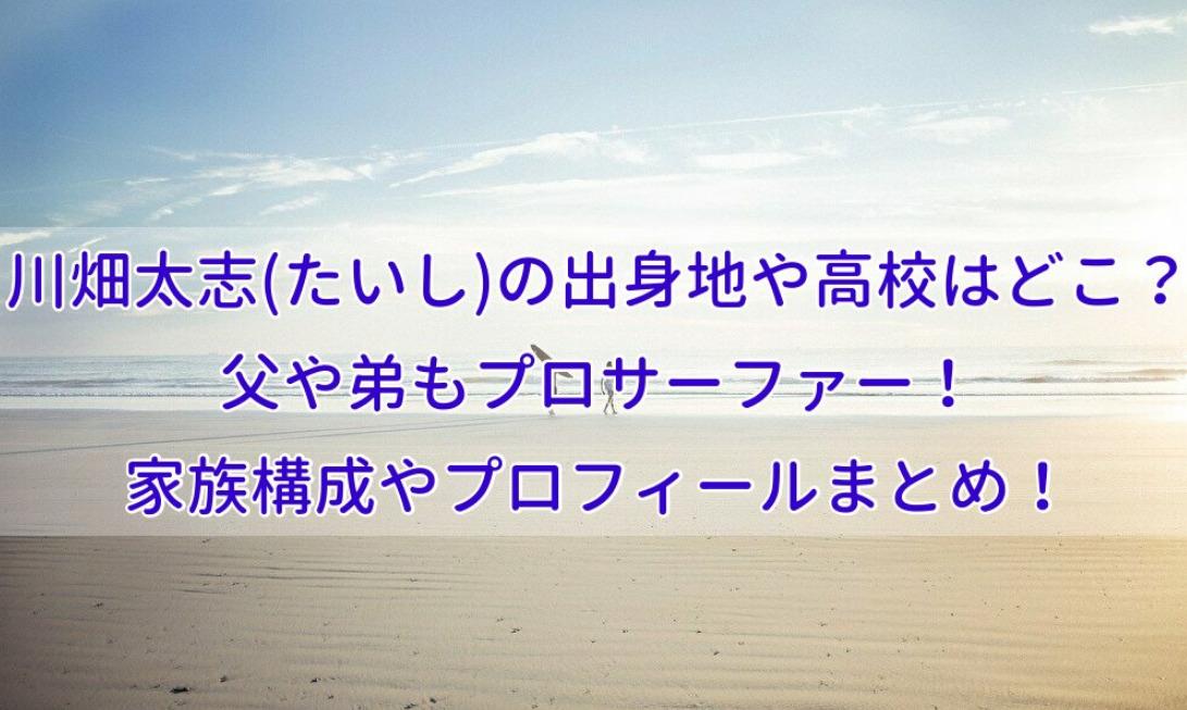 川畑太志(たいし)の出身地や高校はどこ?父や弟もプロサーファー!家族構成やプロフィールまとめ!