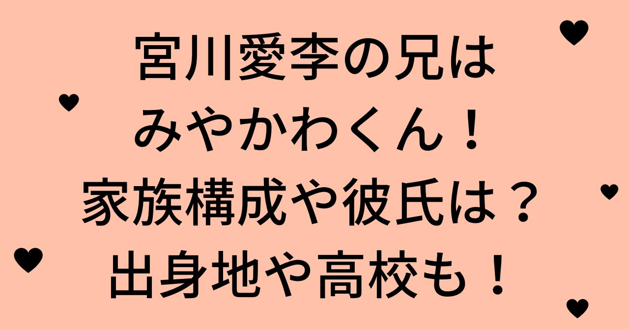 宮川愛李の兄はみやかわくん!家族構成や彼氏は?出身地や高校も調査してみた!
