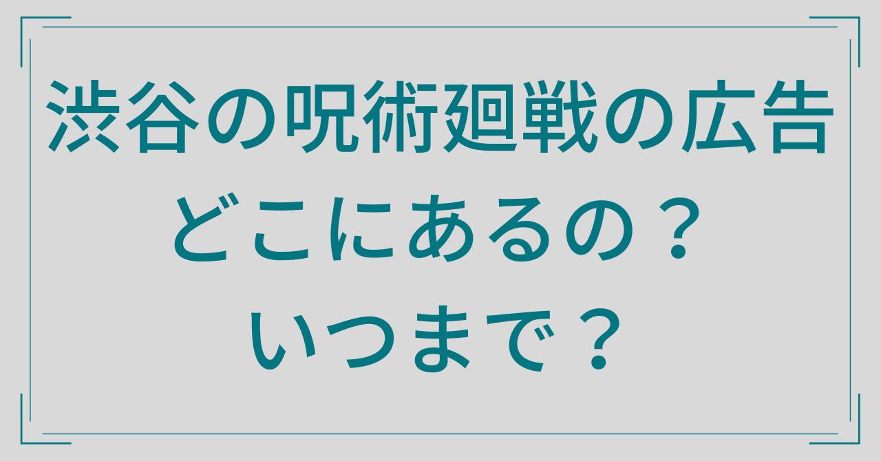 渋谷の呪術廻戦の広告はどこにある?掲載期間はいつまで?SNSの反応も!