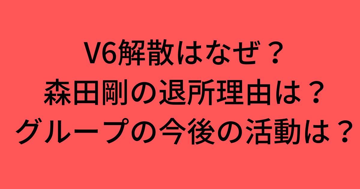 V6解散はなぜ?森田剛の退所理由やグループの今後の活動は?SNSの反応も!