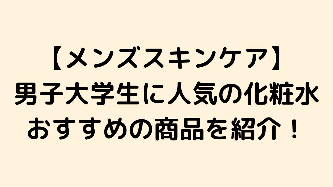 【メンズスキンケア】男子大学生に人気の化粧水は?使っているおすすめの商品も紹介!