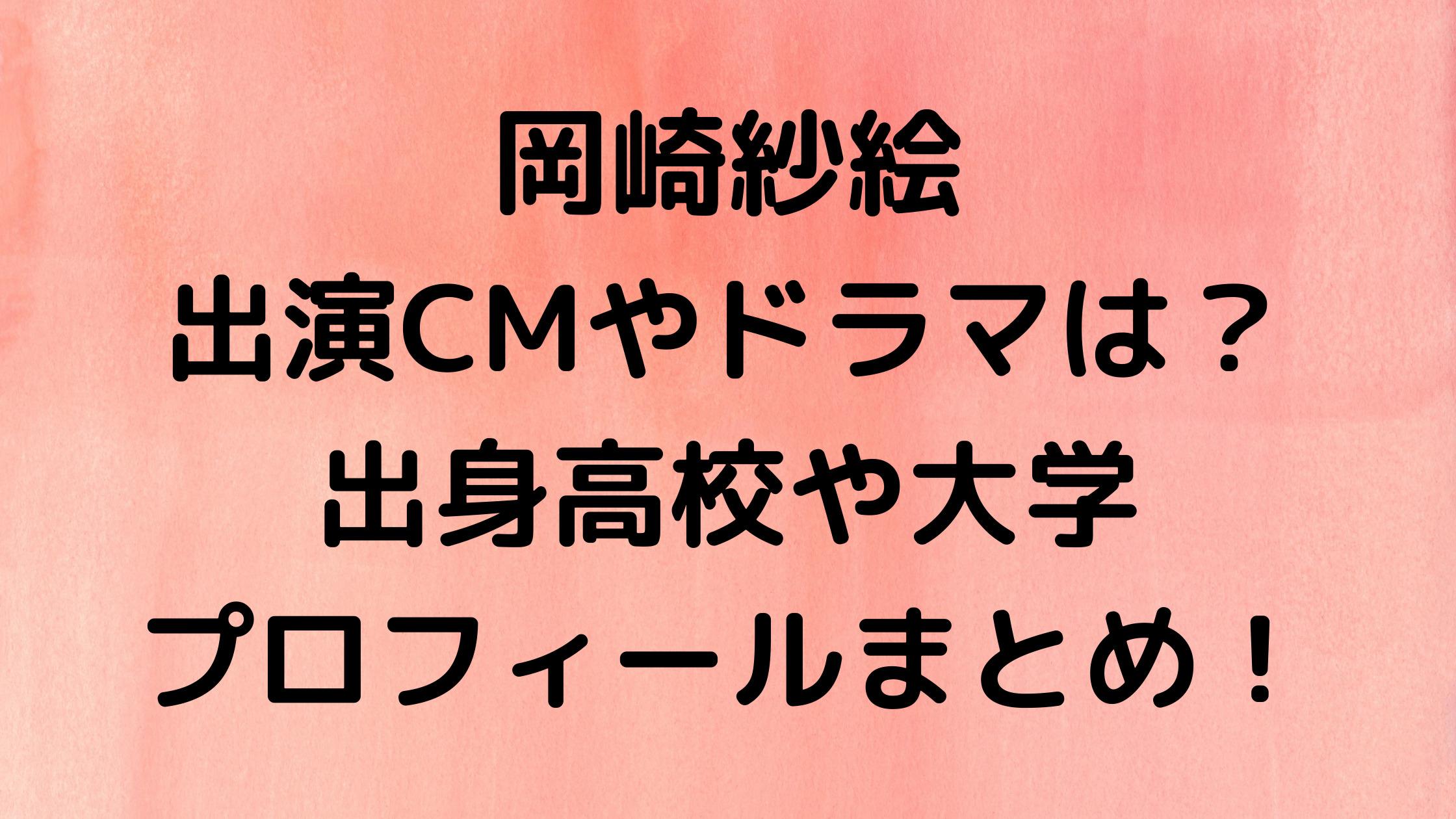 岡崎紗絵の出演CMやドラマは?出身高校や大学・年齢などのプロフィールもまとめてみた!